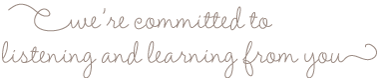 We Are Committed To Listening & Learning From You